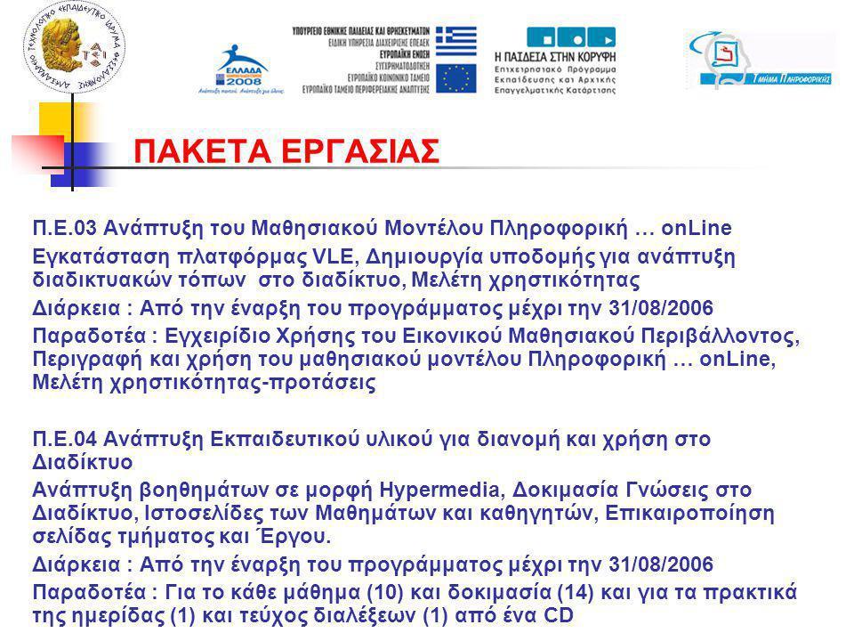 Π.Ε.03 Ανάπτυξη του Μαθησιακού Μοντέλου Πληροφορική … onLine Εγκατάσταση πλατφόρμας VLE, Δημιουργία υποδομής για ανάπτυξη διαδικτυακών τόπων στο διαδίκτυο, Μελέτη χρηστικότητας Διάρκεια : Από την έναρξη του προγράμματος μέχρι την 31/08/2006 Παραδοτέα : Εγχειρίδιο Χρήσης του Εικονικού Μαθησιακού Περιβάλλοντος, Περιγραφή και χρήση του μαθησιακού μοντέλου Πληροφορική … onLine, Μελέτη χρηστικότητας-προτάσεις Π.Ε.04 Ανάπτυξη Εκπαιδευτικού υλικού για διανομή και χρήση στο Διαδίκτυο Ανάπτυξη βοηθημάτων σε μορφή Hypermedia, Δοκιμασία Γνώσεις στο Διαδίκτυο, Ιστοσελίδες των Μαθημάτων και καθηγητών, Επικαιροποίηση σελίδας τμήματος και Έργου.