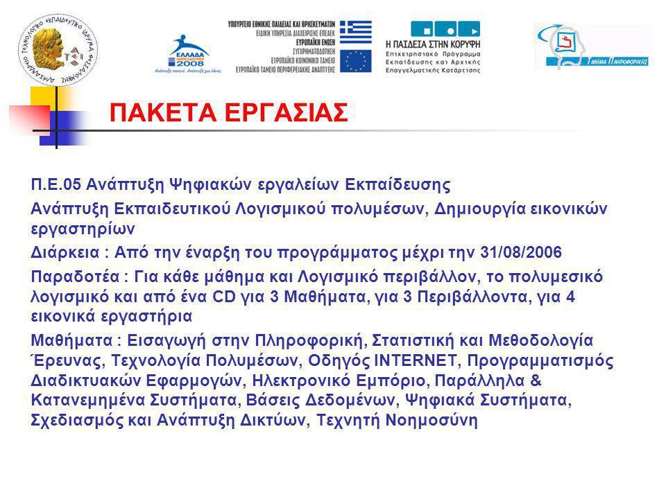 Π.Ε.05 Ανάπτυξη Ψηφιακών εργαλείων Εκπαίδευσης Ανάπτυξη Εκπαιδευτικού Λογισμικού πολυμέσων, Δημιουργία εικονικών εργαστηρίων Διάρκεια : Από την έναρξη του προγράμματος μέχρι την 31/08/2006 Παραδοτέα : Για κάθε μάθημα και Λογισμικό περιβάλλον, το πολυμεσικό λογισμικό και από ένα CD για 3 Μαθήματα, για 3 Περιβάλλοντα, για 4 εικονικά εργαστήρια Μαθήματα : Εισαγωγή στην Πληροφορική, Στατιστική και Μεθοδολογία Έρευνας, Τεχνολογία Πολυμέσων, Οδηγός INTERNET, Προγραμματισμός Διαδικτυακών Εφαρμογών, Ηλεκτρονικό Εμπόριο, Παράλληλα & Κατανεμημένα Συστήματα, Βάσεις Δεδομένων, Ψηφιακά Συστήματα, Σχεδιασμός και Ανάπτυξη Δικτύων, Τεχνητή Νοημοσύνη ΠΑΚΕΤΑ ΕΡΓΑΣΙΑΣ