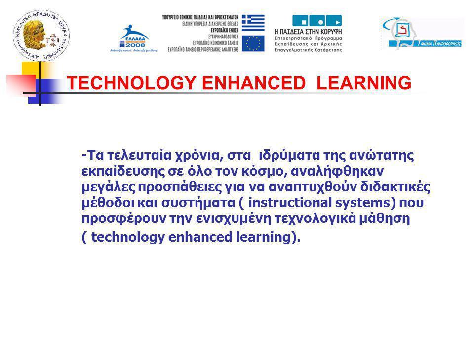 -Τα τελευταία χρόνια, στα ιδρύματα της ανώτατης εκπαίδευσης σε όλο τον κόσμο, αναλήφθηκαν μεγάλες προσπάθειες για να αναπτυχθούν διδακτικές μέθοδοι και συστήματα ( instructional systems) που προσφέρουν την ενισχυμένη τεχνολογικά μάθηση ( technology enhanced learning).