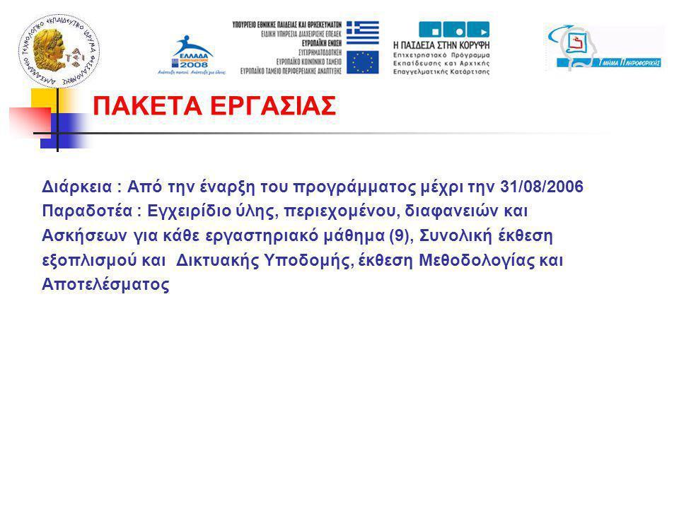 Διάρκεια : Από την έναρξη του προγράμματος μέχρι την 31/08/2006 Παραδοτέα : Εγχειρίδιο ύλης, περιεχομένου, διαφανειών και Ασκήσεων για κάθε εργαστηριακό μάθημα (9), Συνολική έκθεση εξοπλισμού και Δικτυακής Υποδομής, έκθεση Μεθοδολογίας και Αποτελέσματος ΠΑΚΕΤΑ ΕΡΓΑΣΙΑΣ