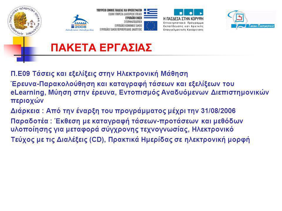 Π.Ε09 Τάσεις και εξελίξεις στην Ηλεκτρονική Μάθηση Έρευνα-Παρακολούθηση και καταγραφή τάσεων και εξελίξεων του eLearning, Μύηση στην έρευνα, Εντοπισμός Αναδυόμενων Διεπιστημονικών περιοχών Διάρκεια : Από την έναρξη του προγράμματος μέχρι την 31/08/2006 Παραδοτέα : Έκθεση με καταγραφή τάσεων-προτάσεων και μεθόδων υλοποίησης για μεταφορά σύγχρονης τεχνογνωσίας, Ηλεκτρονικό Τεύχος με τις Διαλέξεις (CD), Πρακτικά Ημερίδας σε ηλεκτρονική μορφή ΠΑΚΕΤΑ ΕΡΓΑΣΙΑΣ