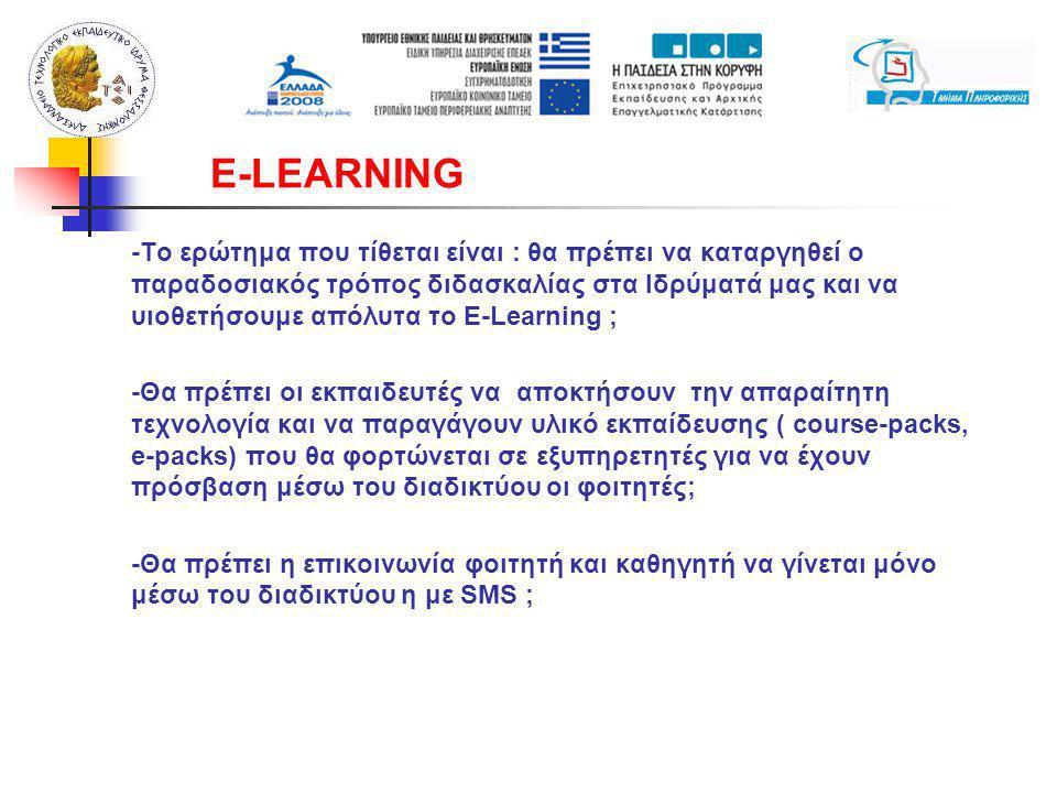 -Το ερώτημα που τίθεται είναι : θα πρέπει να καταργηθεί ο παραδοσιακός τρόπος διδασκαλίας στα Ιδρύματά μας και να υιοθετήσουμε απόλυτα το E-Learning ; -Θα πρέπει οι εκπαιδευτές να αποκτήσουν την απαραίτητη τεχνολογία και να παραγάγουν υλικό εκπαίδευσης ( course-packs, e-packs) που θα φορτώνεται σε εξυπηρετητές για να έχουν πρόσβαση μέσω του διαδικτύου οι φοιτητές; -Θα πρέπει η επικοινωνία φοιτητή και καθηγητή να γίνεται μόνο μέσω του διαδικτύου η με SMS ; E-LEARNING