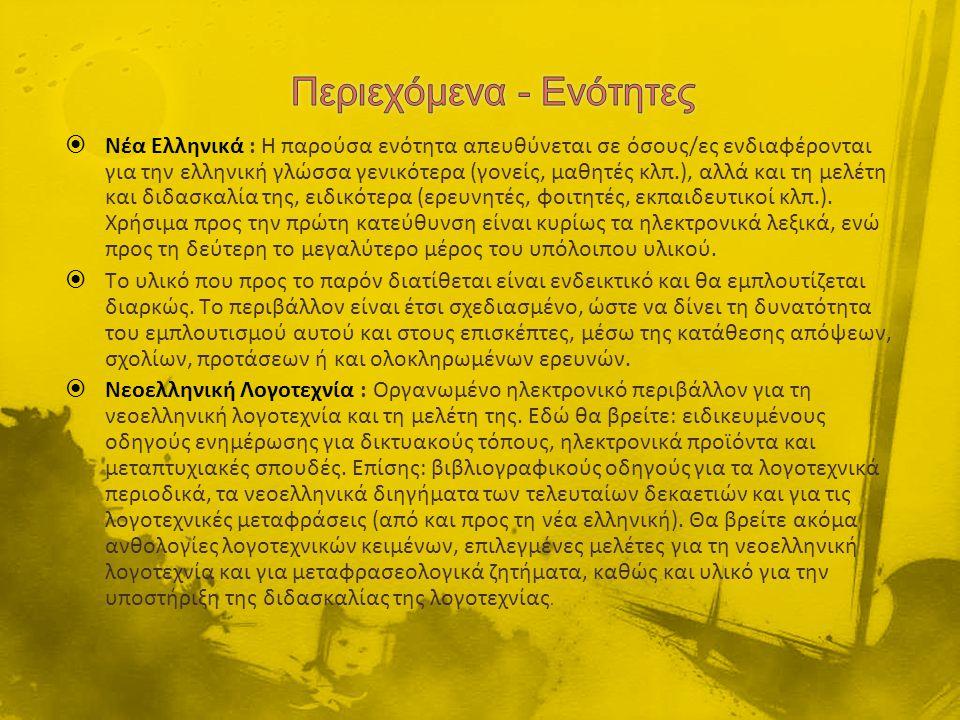  Νέα Ελληνικά : Η παρούσα ενότητα απευθύνεται σε όσους/ες ενδιαφέρονται για την ελληνική γλώσσα γενικότερα (γονείς, μαθητές κλπ.), αλλά και τη μελέτη και διδασκαλία της, ειδικότερα (ερευνητές, φοιτητές, εκπαιδευτικοί κλπ.).