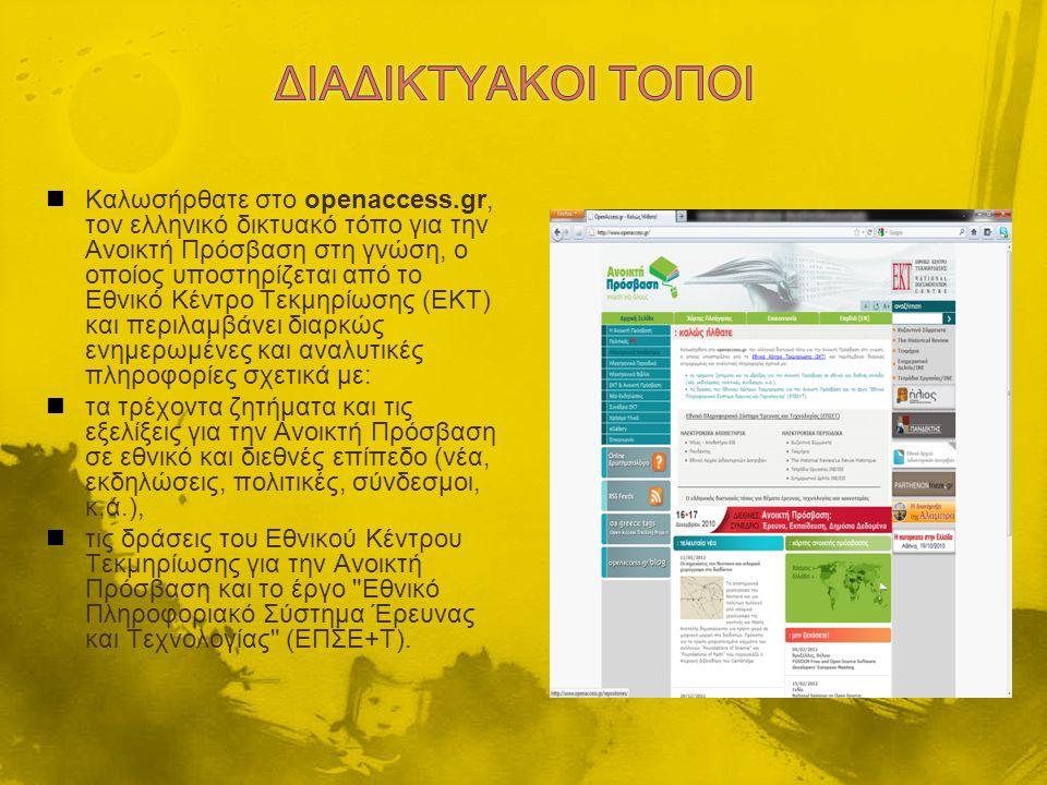 Καλωσήρθατε στο openaccess.gr, τον ελληνικό δικτυακό τόπο για την Ανοικτή Πρόσβαση στη γνώση, ο οποίος υποστηρίζεται από το Εθνικό Κέντρο Τεκμηρίωσης (ΕΚΤ) και περιλαμβάνει διαρκώς ενημερωμένες και αναλυτικές πληροφορίες σχετικά με: τα τρέχοντα ζητήματα και τις εξελίξεις για την Ανοικτή Πρόσβαση σε εθνικό και διεθνές επίπεδο (νέα, εκδηλώσεις, πολιτικές, σύνδεσμοι, κ.ά.), τις δράσεις του Εθνικού Κέντρου Τεκμηρίωσης για την Ανοικτή Πρόσβαση και το έργο Εθνικό Πληροφοριακό Σύστημα Έρευνας και Τεχνολογίας (ΕΠΣΕ+Τ).