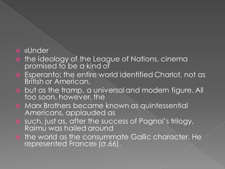  «Under  the ideology of the League of Nations, cinema promised to be a kind of  Esperanto; the entire world identified Charlot, not as British or