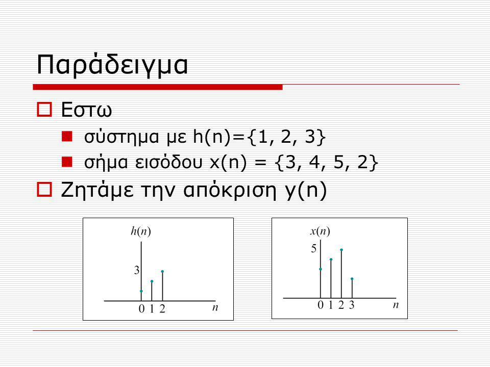 Παράδειγμα  Εστω σύστημα με h(n)={1, 2, 3} σήμα εισόδου x(n) = {3, 4, 5, 2}  Ζητάμε την απόκριση y(n)