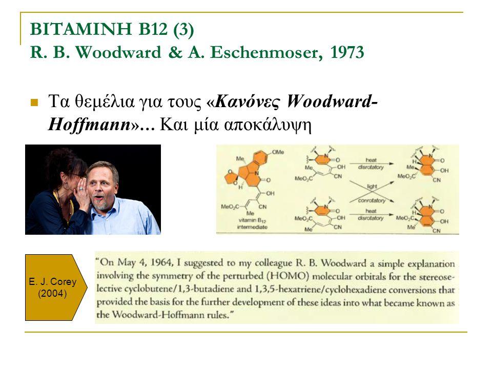 ΒΙΤΑΜΙΝΗ Β12 (3) R. B. Woodward & A. Eschenmoser, 1973 Τα θεμέλια για τους « Kανόνες Woodward- Hoffmann »… Και μία αποκάλυψη E. J. Corey (2004)