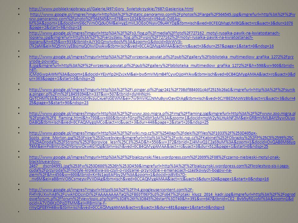 http://www.polskiekrajobrazy.pl/Galerie/497:Gory_Swietokrzyskie/7687:Gasienica.html http://www.google.pl/imgres imgurl=http%3A%2F%2Fstatic.panoramio.com%2Fphotos%2Flarge%2F564545.jpg&imgrefurl=http%3A%2F%2Fw ww.panoramio.com%2Fphoto%2F564545&h=678&w=1024&tbnid=iI94u6-OdEAq- M%3A&zoom=1&docid=mSl6c7VmOQduOM&ei=yg1mVL3OEoONywO9u4KYDg&tbm=isch&ved=0CFEQMygUMBQ&iact=rc&uact=3&dur=1076 &page=2&start=9&ndsp=18http://www.google.pl/imgres imgurl=http%3A%2F%2Fstatic.panoramio.com%2Fphotos%2Flarge%2F564545.jpg&imgrefurl=http%3A%2F%2Fw ww.panoramio.com%2Fphoto%2F564545&h=678&w=1024&tbnid=iI94u6-OdEAq- M%3A&zoom=1&docid=mSl6c7VmOQduOM&ei=yg1mVL3OEoONywO9u4KYDg&tbm=isch&ved=0CFEQMygUMBQ&iact=rc&uact=3&dur=1076 &page=2&start=9&ndsp=18 http://www.google.pl/imgres imgurl=http%3A%2F%2Fs3.flog.pl%2Fmedia%2Ffoto%2F727162_motyl-rusalka-pawik-na-kwiatostanach- lopianu.jpg&imgrefurl=http%3A%2F%2Fjerzyzlasu.flog.pl%2Fwpis%2F727162%2Fmotyl-rusalka-pawik-na-kwiatostanach- lopianu&h=625&w=933&tbnid=AJY3GQnwlw6ocM%3A&zoom=1&docid=0jkWV3i- i7k2aM&ei=NQ5mVJyEBsjmyQOIwIDwAw&tbm=isch&ved=0CCAQMygAMAA&iact=rc&uact=3&dur=257&page=1&start=0&ndsp=16 http://www.google.pl/imgres imgurl=http%3A%2F%2Fs3.flog.pl%2Fmedia%2Ffoto%2F727162_motyl-rusalka-pawik-na-kwiatostanach- lopianu.jpg&imgrefurl=http%3A%2F%2Fjerzyzlasu.flog.pl%2Fwpis%2F727162%2Fmotyl-rusalka-pawik-na-kwiatostanach- lopianu&h=625&w=933&tbnid=AJY3GQnwlw6ocM%3A&zoom=1&docid=0jkWV3i- i7k2aM&ei=NQ5mVJyEBsjmyQOIwIDwAw&tbm=isch&ved=0CCAQMygAMAA&iact=rc&uact=3&dur=257&page=1&start=0&ndsp=16 http://www.google.pl/imgres imgurl=http%3A%2F%2Fwrzesnia.powiat.pl%2Fpub%2Fgallery%2Fbiblioteka_multimediow_grafika_1272%2Fprz yroda-powiatu- 8.jpg&imgrefurl=http%3A%2F%2Fwrzesnia.powiat.pl%2Fpub%2Fgallery%2Fbiblioteka_multimediow_grafika_1272%2F&h=598&w=900&tbnid= h8T- iCMdGwpAWM%3A&zoom=1&docid=YEjvYlp2HZvJxM&ei=bw5mVMjmB4fCywOjjoHYAw&tbm=isch&ved=0CB4QMygAMAA&iact=rc&uact=3&d ur=363&page=1&start=0&ndsp=25 http://www.google.pl/imgres imgurl=http%3A%2F%2Fwrzes