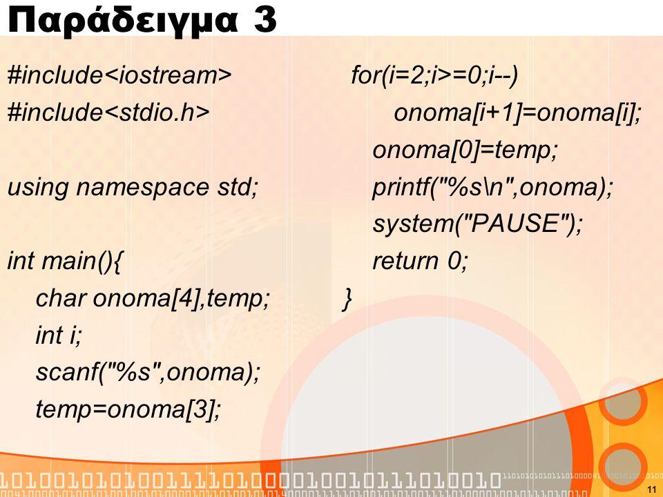 Παράδειγμα 3 #include using namespace std; int main(){ char onoma[4],temp; int i; scanf( %s ,onoma); temp=onoma[3]; for(i=2;i>=0;i--) onoma[i+1]=onoma[i]; onoma[0]=temp; printf( %s\n ,onoma); system( PAUSE ); return 0; } 11