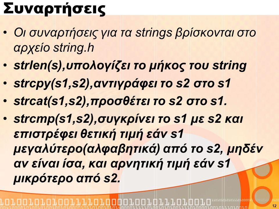 Συναρτήσεις Οι συναρτήσεις για τα strings βρίσκονται στο αρχείο string.h strlen(s),υπολογίζει το μήκος του string strcpy(s1,s2),αντιγράφει το s2 στο s1 strcat(s1,s2),προσθέτει το s2 στο s1.
