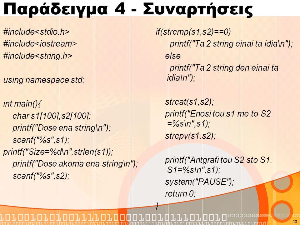Παράδειγμα 4 - Συναρτήσεις #include using namespace std; int main(){ char s1[100],s2[100]; printf( Dose ena string\n ); scanf( %s ,s1); printf( Size=%d\n ,strlen(s1)); printf( Dose akoma ena string\n ); scanf( %s ,s2); if(strcmp(s1,s2)==0) printf( Ta 2 string einai ta idia\n ); else printf( Ta 2 string den einai ta idia\n ); strcat(s1,s2); printf( Enosi tou s1 me to S2 =%s\n ,s1); strcpy(s1,s2); printf( Antgrafi tou S2 sto S1.