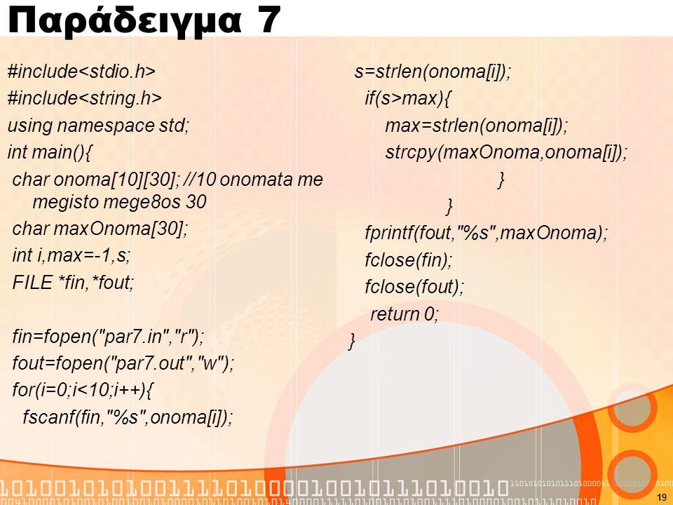 Παράδειγμα 7 #include using namespace std; int main(){ char onoma[10][30]; //10 onomata me megisto mege8os 30 char maxOnoma[30]; int i,max=-1,s; FILE *fin,*fout; fin=fopen( par7.in , r ); fout=fopen( par7.out , w ); for(i=0;i<10;i++){ fscanf(fin, %s ,onoma[i]); s=strlen(onoma[i]); if(s>max){ max=strlen(onoma[i]); strcpy(maxOnoma,onoma[i]); } fprintf(fout, %s ,maxOnoma); fclose(fin); fclose(fout); return 0; } 19