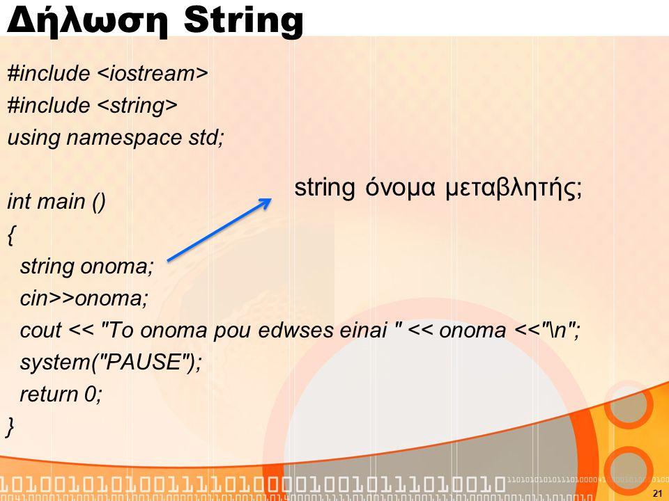 Δήλωση String #include using namespace std; int main () { string onoma; cin>>onoma; cout << To onoma pou edwses einai << onoma << \n ; system( PAUSE ); return 0; } 21 string όνομα μεταβλητής;