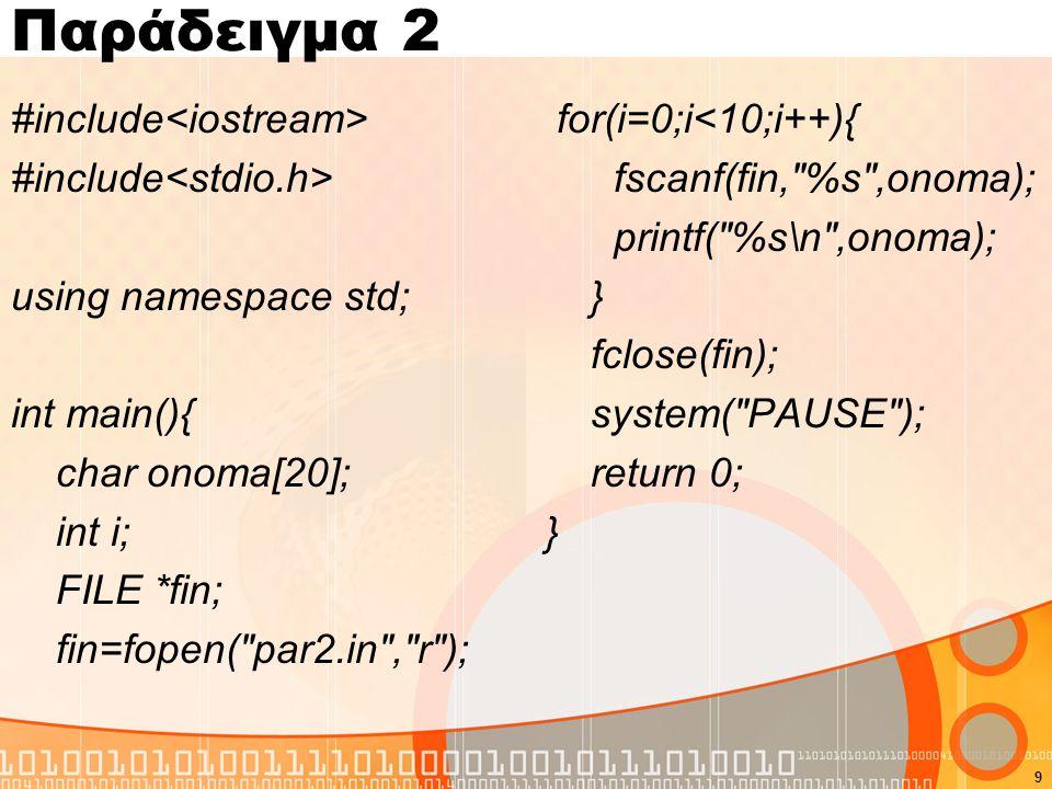 Παράδειγμα 2 #include using namespace std; int main(){ char onoma[20]; int i; FILE *fin; fin=fopen( par2.in , r ); for(i=0;i<10;i++){ fscanf(fin, %s ,onoma); printf( %s\n ,onoma); } fclose(fin); system( PAUSE ); return 0; } 9