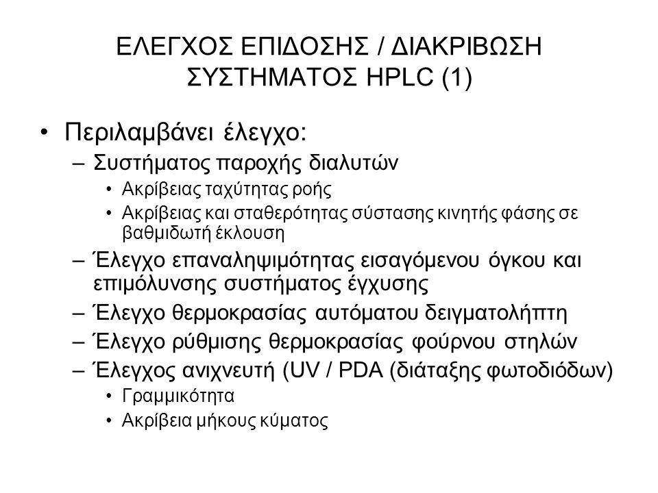 ΕΛΕΓΧΟΣ ΕΠΙΔΟΣΗΣ / ΔΙΑΚΡΙΒΩΣΗ ΣΥΣΤΗΜΑΤΟΣ HPLC (1) Περιλαμβάνει έλεγχο: –Συστήματος παροχής διαλυτών Ακρίβειας ταχύτητας ροής Ακρίβειας και σταθερότητας σύστασης κινητής φάσης σε βαθμιδωτή έκλουση –Έλεγχο επαναληψιμότητας εισαγόμενου όγκου και επιμόλυνσης συστήματος έγχυσης –Έλεγχο θερμοκρασίας αυτόματου δειγματολήπτη –Έλεγχο ρύθμισης θερμοκρασίας φούρνου στηλών –Έλεγχος ανιχνευτή (UV / PDA (διάταξης φωτοδιόδων) Γραμμικότητα Ακρίβεια μήκους κύματος