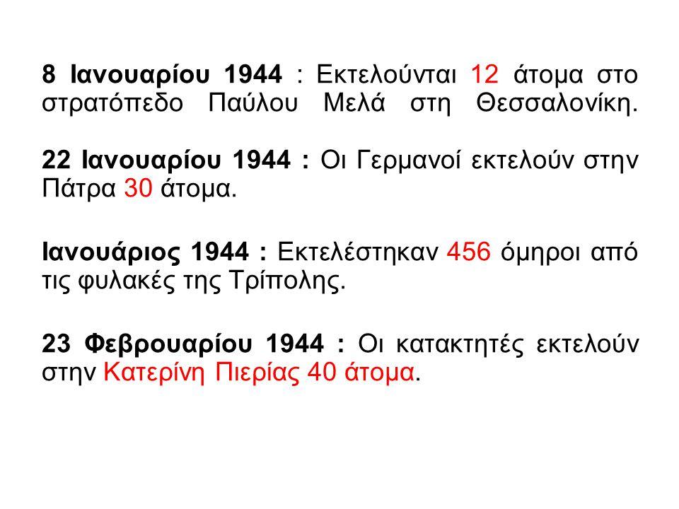 8 Ιανουαρίου 1944 : Εκτελούνται 12 άτομα στο στρατόπεδο Παύλου Μελά στη Θεσσαλονίκη. 22 Ιανουαρίου 1944 : Οι Γερμανοί εκτελούν στην Πάτρα 30 άτομα. Ια