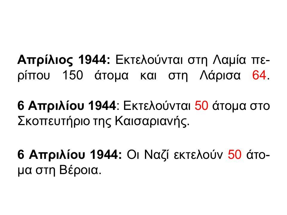 Απρίλιος 1944: Εκτελούνται στη Λαμία πε- ρίπου 150 άτομα και στη Λάρισα 64. 6 Απριλίου 1944: Εκτελούνται 50 άτομα στο Σκοπευτήριο της Καισαριανής. 6 Α