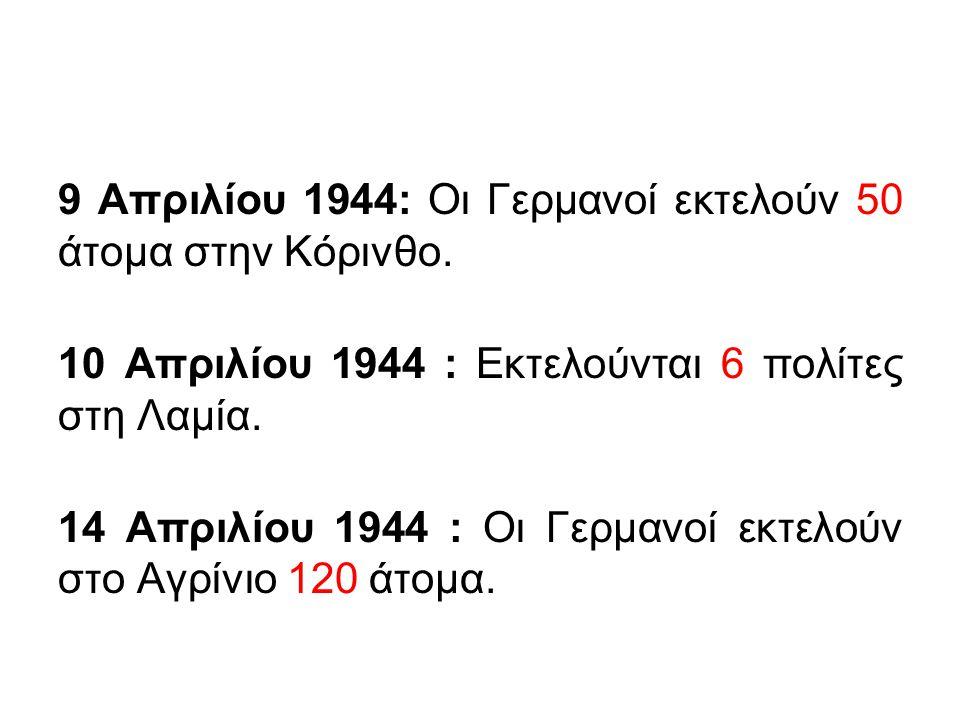 9 Απριλίου 1944: Οι Γερμανοί εκτελούν 50 άτομα στην Κόρινθο. 10 Απριλίου 1944 : Εκτελούνται 6 πολίτες στη Λαμία. 14 Απριλίου 1944 : Οι Γερμανοί εκτελο