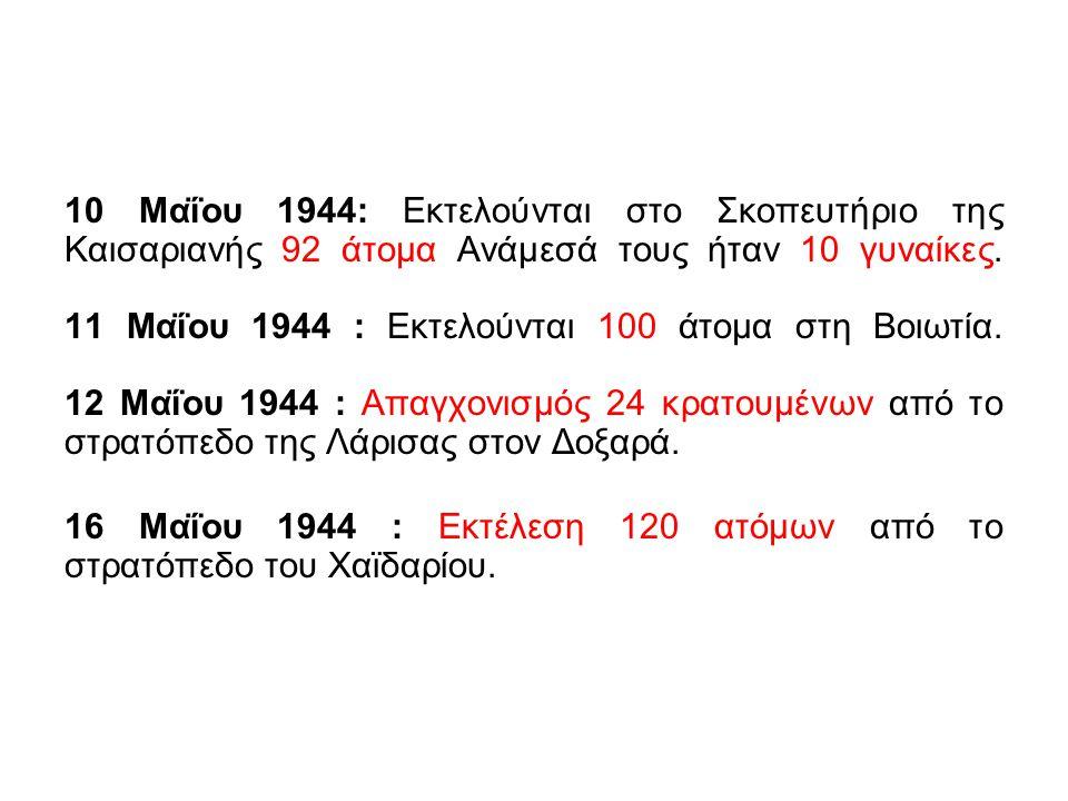 10 Μαΐου 1944: Εκτελούνται στο Σκοπευτήριο της Καισαριανής 92 άτομα Ανάμεσά τους ήταν 10 γυναίκες. 11 Μαΐου 1944 : Εκτελούνται 100 άτομα στη Βοιωτία.