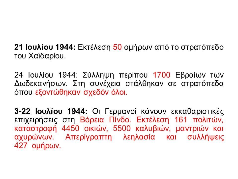 21 Ιουλίου 1944: Εκτέλεση 50 ομήρων από το στρατόπεδο του Χαϊδαρίου. 24 Ιουλίου 1944: Σύλληψη περίπου 1700 Εβραίων των Δωδεκανήσων. Στη συνέχεια στάλθ