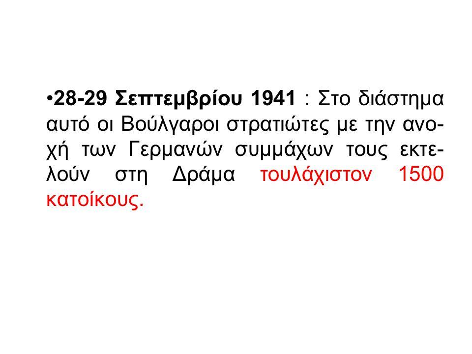 28-29 Σεπτεμβρίου 1941 : Στο διάστημα αυτό οι Βούλγαροι στρατιώτες με την ανο- χή των Γερμανών συμμάχων τους εκτε- λούν στη Δράμα τουλάχιστον 1500 κατ
