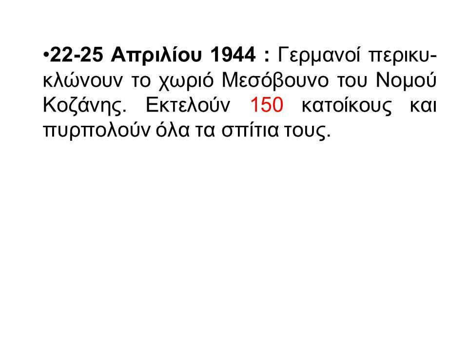22-25 Απριλίου 1944 : Γερμανοί περικυ- κλώνουν το χωριό Μεσόβουνο του Νομού Κοζάνης. Εκτελούν 150 κατοίκους και πυρπολούν όλα τα σπίτια τους.