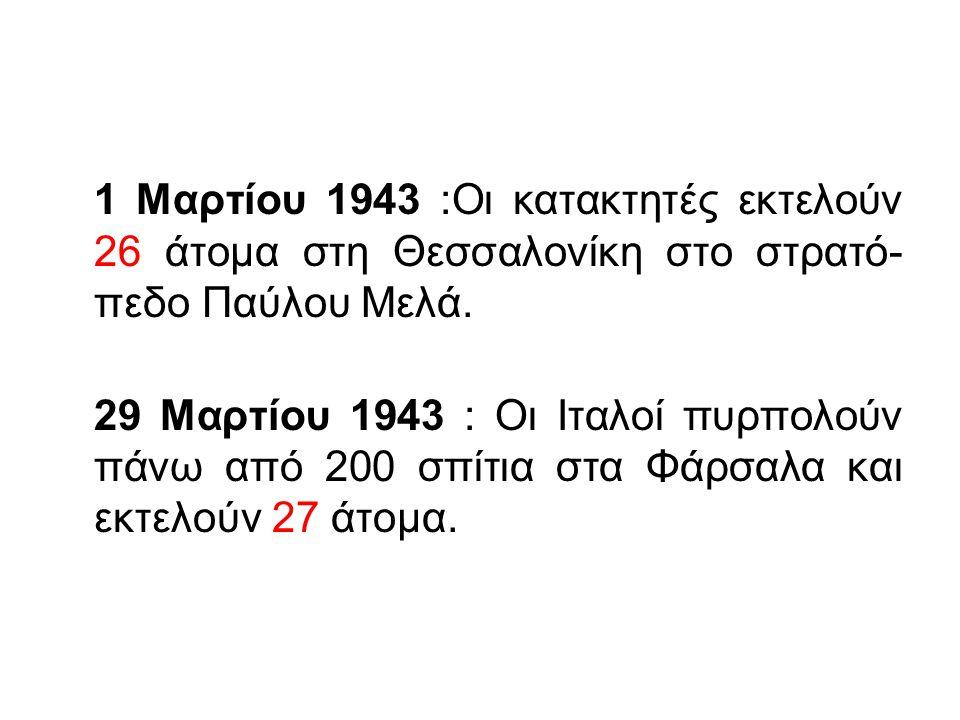 1 Μαρτίου 1943 :Οι κατακτητές εκτελούν 26 άτομα στη Θεσσαλονίκη στο στρατό- πεδο Παύλου Μελά. 29 Μαρτίου 1943 : Οι Ιταλοί πυρπολούν πάνω από 200 σπίτι