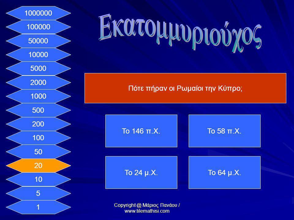 1 5 10 20 50 100 200 500 1000 2000 5000 10000 50000 100000 1000000 Πότε πήραν οι Ρωμαίοι την Κύπρο; Το 146 π.Χ.Το 58 π.Χ. Το 24 μ.Χ.Το 64 μ.Χ. Copyrig