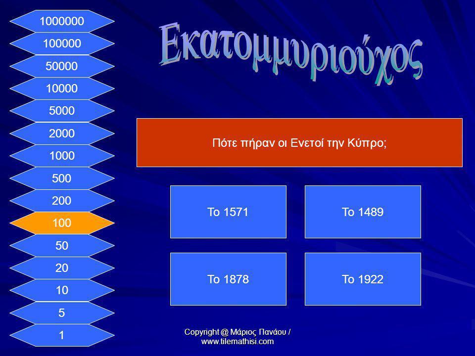 1 5 10 20 50 100 200 500 1000 2000 5000 10000 50000 100000 1000000 Πότε πήραν οι Ενετοί την Κύπρο; Το 1571Το 1489 Το 1878Το 1922 Copyright @ Μάριος Πα