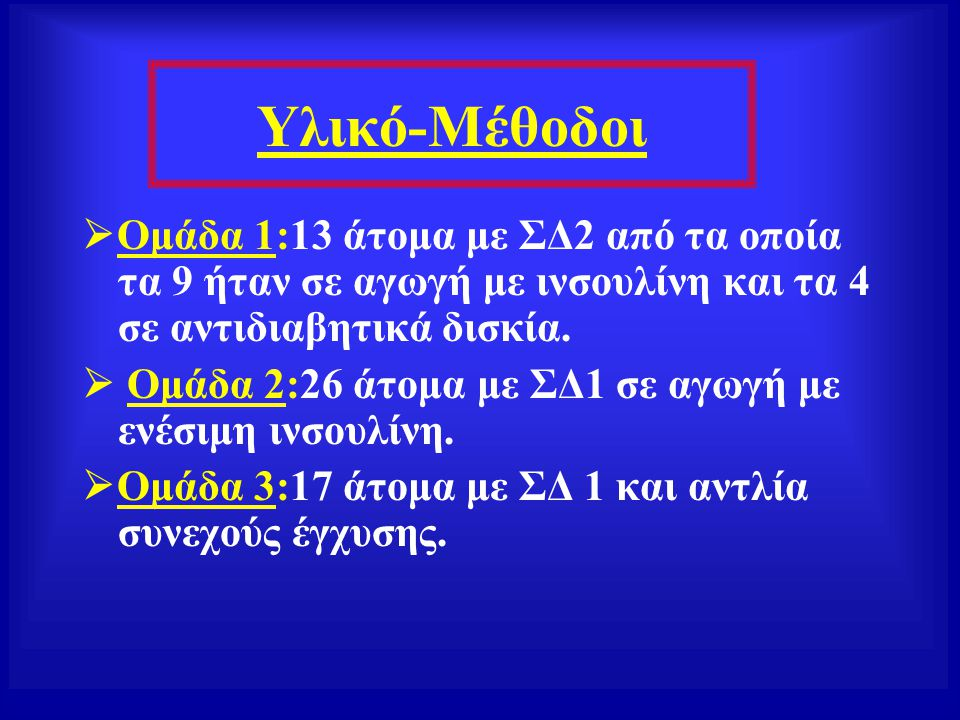Υλικό-Μέθοδοι  Ομάδα 1:13 άτομα με ΣΔ2 από τα οποία τα 9 ήταν σε αγωγή με ινσουλίνη και τα 4 σε αντιδιαβητικά δισκία.  Ομάδα 2:26 άτομα με ΣΔ1 σε αγ