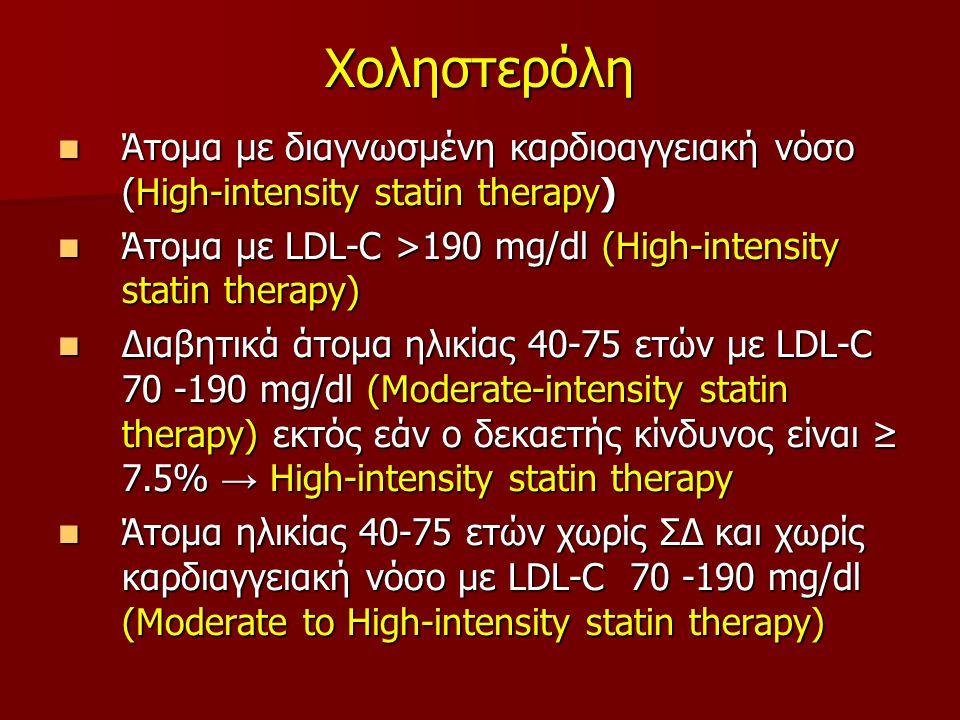 Χοληστερόλη Άτομα με διαγνωσμένη καρδιοαγγειακή νόσο (Ηigh-intensity statin therapy) Άτομα με διαγνωσμένη καρδιοαγγειακή νόσο (Ηigh-intensity statin therapy) Άτομα με LDL-C >190 mg/dl (Ηigh-intensity statin therapy) Άτομα με LDL-C >190 mg/dl (Ηigh-intensity statin therapy) Διαβητικά άτομα ηλικίας 40-75 ετών με LDL-C 70 -190 mg/dl (Moderate-intensity statin therapy) εκτός εάν ο δεκαετής κίνδυνος είναι ≥ 7.5% → Ηigh-intensity statin therapy Διαβητικά άτομα ηλικίας 40-75 ετών με LDL-C 70 -190 mg/dl (Moderate-intensity statin therapy) εκτός εάν ο δεκαετής κίνδυνος είναι ≥ 7.5% → Ηigh-intensity statin therapy Άτομα ηλικίας 40-75 ετών χωρίς ΣΔ και χωρίς καρδιαγγειακή νόσο με LDL-C 70 -190 mg/dl (Moderate to Ηigh-intensity statin therapy) Άτομα ηλικίας 40-75 ετών χωρίς ΣΔ και χωρίς καρδιαγγειακή νόσο με LDL-C 70 -190 mg/dl (Moderate to Ηigh-intensity statin therapy)