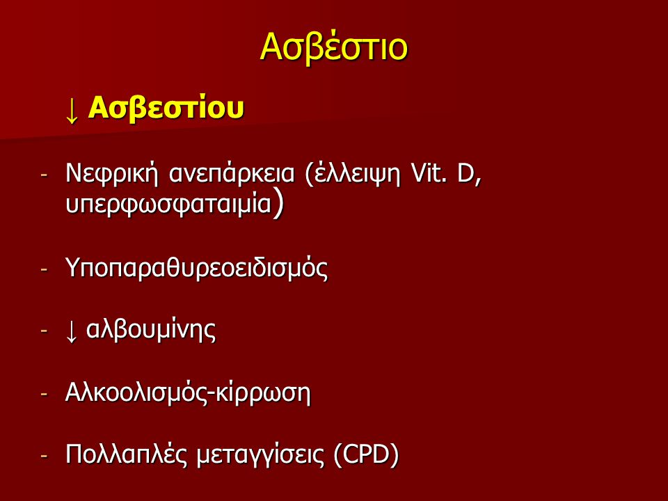 Ασβέστιο ↓ Ασβεστίου ↓ Ασβεστίου - Νεφρική ανεπάρκεια (έλλειψη Vit. D, υπερφωσφαταιμία ) - Υποπαραθυρεοειδισμός - ↓ αλβουμίνης - Αλκοολισμός-κίρρωση -
