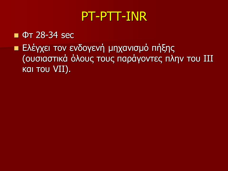 PT-PTT-INR Φτ 28-34 sec Φτ 28-34 sec Ελέγχει τον ενδογενή μηχανισμό πήξης (ουσιαστικά όλους τους παράγοντες πλην του ΙΙΙ και του VII). Ελέγχει τον ενδ