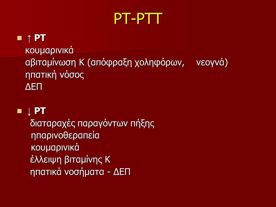 PT-PTT ↑ ΡΤ ↑ ΡΤ κουμαρινικά κουμαρινικά αβιταμίνωση Κ (απόφραξη χοληφόρων, νεογνά) αβιταμίνωση Κ (απόφραξη χοληφόρων, νεογνά) ηπατική νόσος ηπατική νόσος ΔΕΠ ΔΕΠ ↓ ΡΤ ↓ ΡΤ διαταραχές παραγόντων πήξης διαταραχές παραγόντων πήξης ηπαρινοθεραπεία ηπαρινοθεραπεία κουμαρινικά κουμαρινικά έλλειψη βιταμίνης Κ έλλειψη βιταμίνης Κ ηπατικά νοσήματα - ΔΕΠ ηπατικά νοσήματα - ΔΕΠ