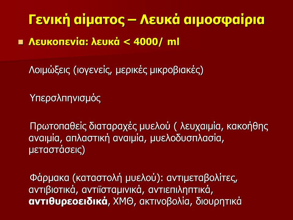 Γενική αίματος – Λευκά αιμοσφαίρια Λευκοπενία: λευκά < 4000/ ml Λευκοπενία: λευκά < 4000/ ml Λοιμώξεις (ιογενείς, μερικές μικροβιακές) Λοιμώξεις (ιογενείς, μερικές μικροβιακές) Υπερσλπηνισμός Υπερσλπηνισμός Πρωτοπαθείς διαταραχές μυελού ( λευχαιμία, κακοήθης αναιμία, απλαστική αναιμία, μυελοδυσπλασία, μεταστάσεις) Πρωτοπαθείς διαταραχές μυελού ( λευχαιμία, κακοήθης αναιμία, απλαστική αναιμία, μυελοδυσπλασία, μεταστάσεις) Φάρμακα (καταστολή μυελού): αντιμεταβολίτες, αντιβιοτικά, αντιϊσταμινικά, αντιεπιληπτικά, αντιθυρεοειδικά, ΧΜΘ, ακτινοβολία, διουρητικά Φάρμακα (καταστολή μυελού): αντιμεταβολίτες, αντιβιοτικά, αντιϊσταμινικά, αντιεπιληπτικά, αντιθυρεοειδικά, ΧΜΘ, ακτινοβολία, διουρητικά