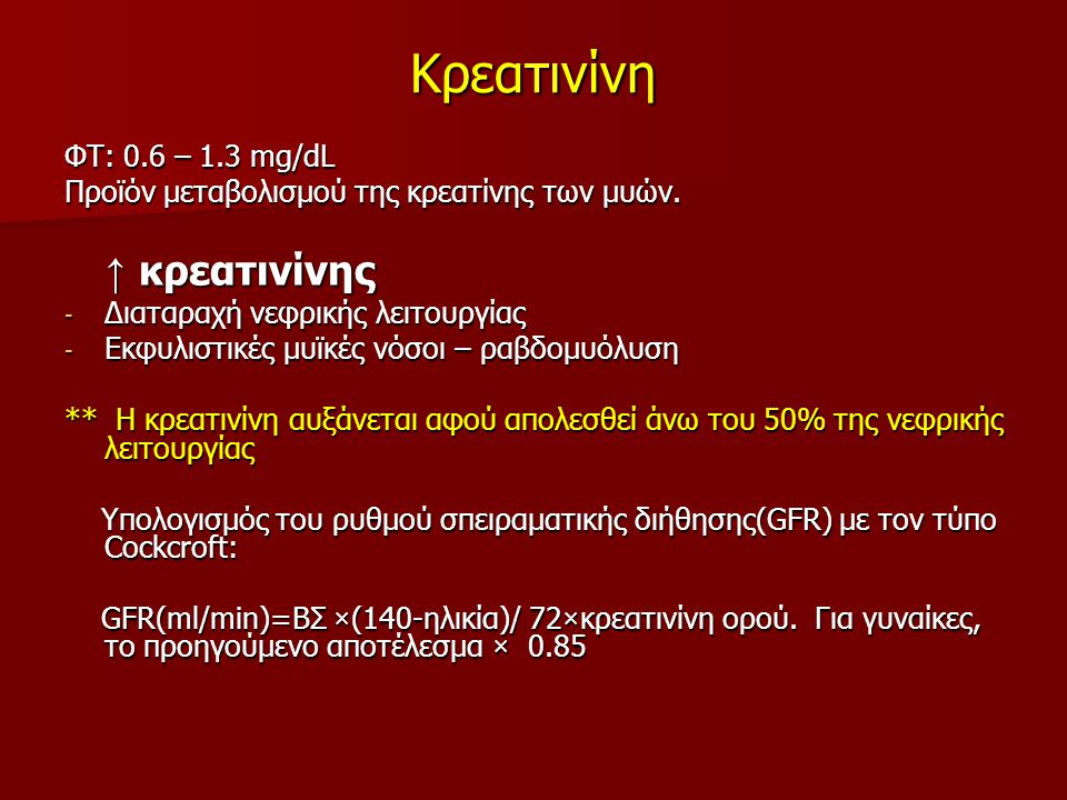 Κρεατινίνη ΦΤ: 0.6 – 1.3 mg/dL Προϊόν μεταβολισμού της κρεατίνης των μυών. ↑ κρεατινίνης ↑ κρεατινίνης - Διαταραχή νεφρικής λειτουργίας - Εκφυλιστικές