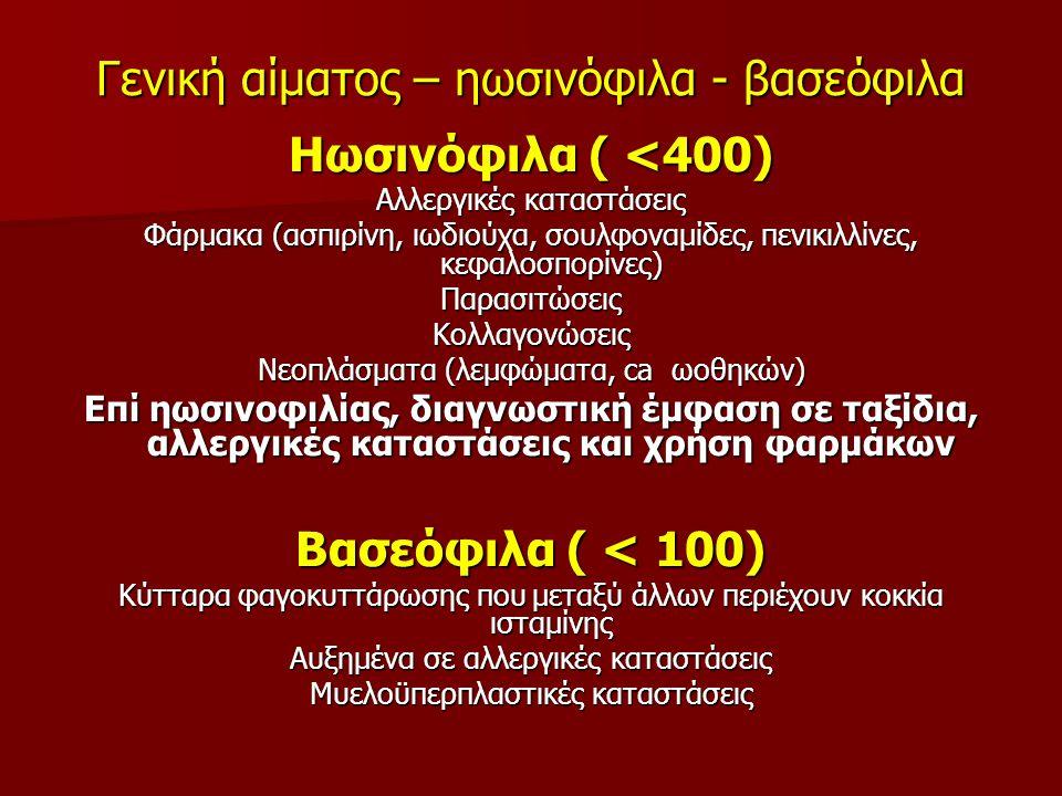 Γενική αίματος – ηωσινόφιλα - βασεόφιλα Ηωσινόφιλα ( <400) Αλλεργικές καταστάσεις Φάρμακα (ασπιρίνη, ιωδιούχα, σουλφοναμίδες, πενικιλλίνες, κεφαλοσπορίνες) ΠαρασιτώσειςΚολλαγονώσεις Νεοπλάσματα (λεμφώματα, ca ωοθηκών) Επί ηωσινοφιλίας, διαγνωστική έμφαση σε ταξίδια, αλλεργικές καταστάσεις και χρήση φαρμάκων Βασεόφιλα ( < 100) Κύτταρα φαγοκυττάρωσης που μεταξύ άλλων περιέχουν κοκκία ισταμίνης Αυξημένα σε αλλεργικές καταστάσεις Μυελοϋπερπλαστικές καταστάσεις