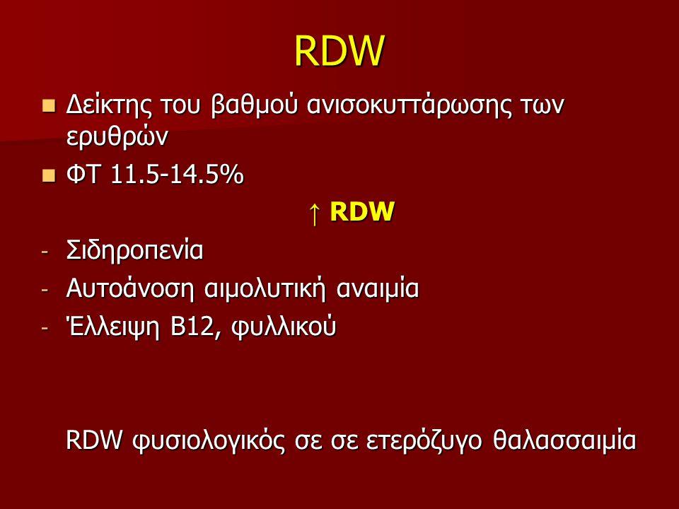 RDW Δείκτης του βαθμού ανισοκυττάρωσης των ερυθρών Δείκτης του βαθμού ανισοκυττάρωσης των ερυθρών ΦΤ 11.5-14.5% ΦΤ 11.5-14.5% ↑ RDW ↑ RDW - Σιδηροπενία - Αυτοάνοση αιμολυτική αναιμία - Έλλειψη Β12, φυλλικού RDW φυσιολογικός σε σε ετερόζυγο θαλασσαιμία RDW φυσιολογικός σε σε ετερόζυγο θαλασσαιμία