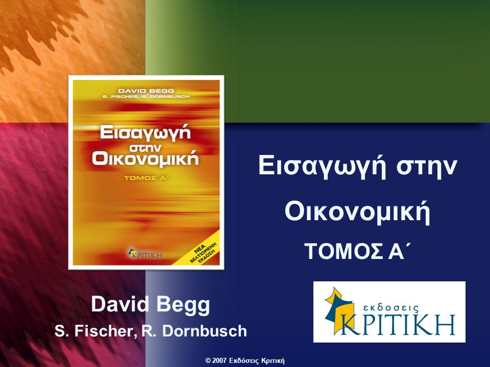 © 2007 Εκδόσεις Κριτική Εισαγωγή στην Οικονομική ΤΟΜΟΣ Α΄ David Begg S. Fischer, R. Dornbusch