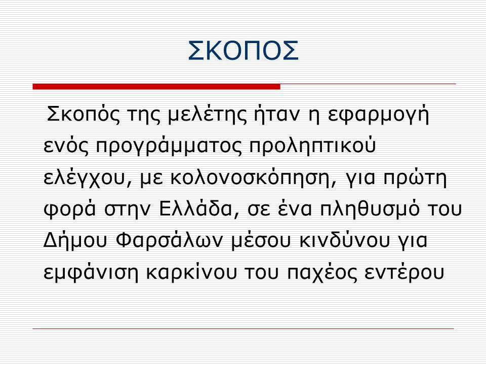 ΣΚΟΠΟΣ Σκοπός της μελέτης ήταν η εφαρμογή ενός προγράμματος προληπτικού ελέγχου, με κολονοσκόπηση, για πρώτη φορά στην Ελλάδα, σε ένα πληθυσμό του Δήμου Φαρσάλων μέσου κινδύνου για εμφάνιση καρκίνου του παχέος εντέρου