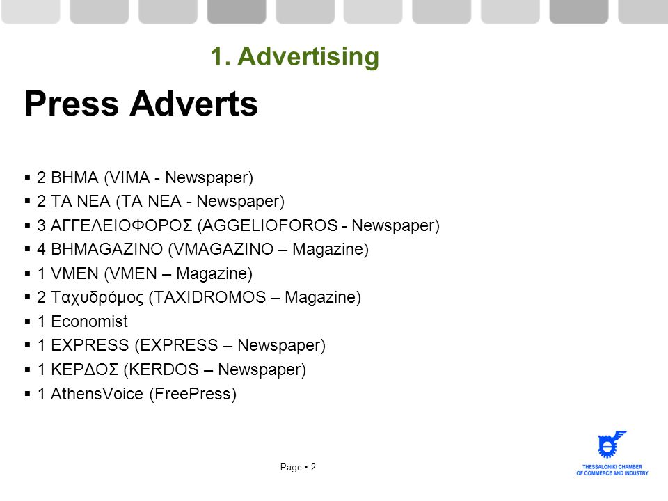 Page  2 Press Adverts  2 BHMA (VIMA - Newspaper)  2 TA NEA (TA NEA - Newspaper)  3 ΑΓΓΕΛΕΙΟΦΟΡΟΣ (AGGELIOFOROS - Newspaper)  4 BΗMAGAZINO (VMAGAZINO – Magazine)  1 VMEN (VMEN – Magazine)  2 Tαχυδρόμος (TAXIDROMOS – Magazine)  1 Εconomist  1 EXPRESS (EXPRESS – Newspaper)  1 ΚΕΡΔΟΣ (KERDOS – Newspaper)  1 AthensVoice (FreePress) 1.