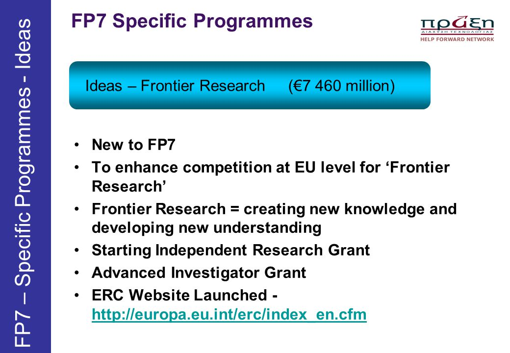 FP7 Specific Programmes Ideas – Frontier Research (€7 460 million) FP7 – Specific Programmes - Ideas New to FP7 To enhance competition at EU level for