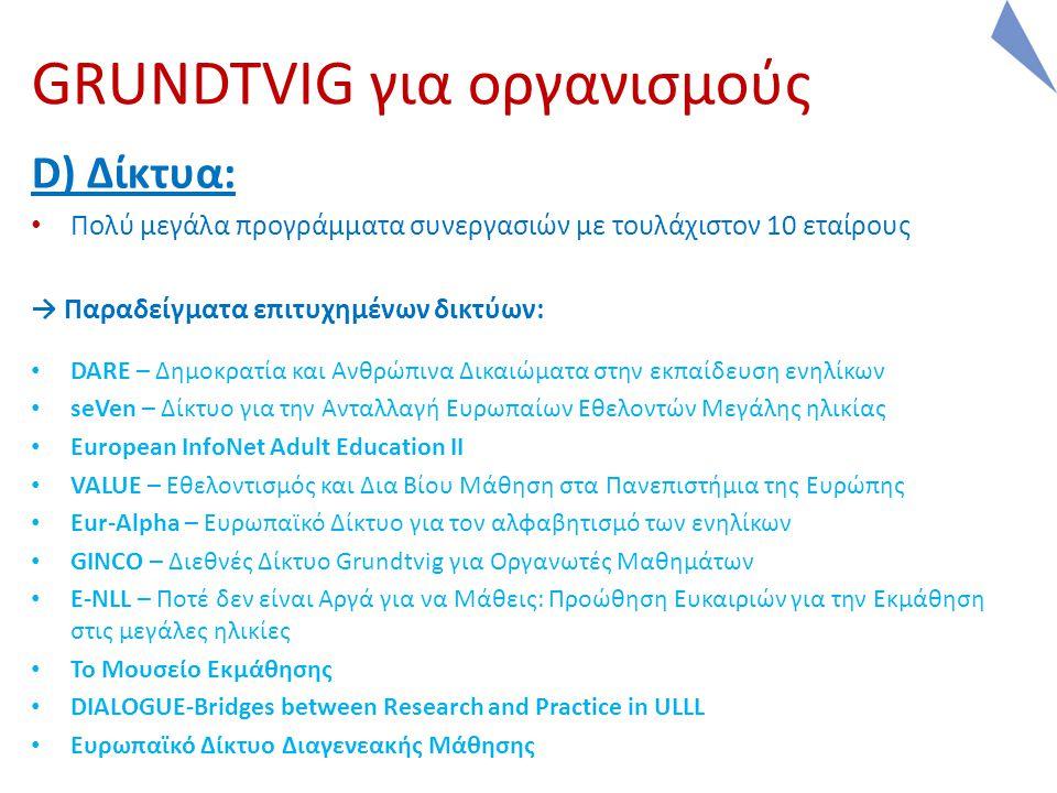 GRUNDTVIG για οργανισμούς D) Δίκτυα: Πολύ μεγάλα προγράμματα συνεργασιών με τουλάχιστον 10 εταίρους → Παραδείγματα επιτυχημένων δικτύων: DARE – Δημοκρατία και Ανθρώπινα Δικαιώματα στην εκπαίδευση ενηλίκων seVen – Δίκτυο για την Ανταλλαγή Ευρωπαίων Εθελοντών Μεγάλης ηλικίας European InfoNet Adult Education II VALUE – Εθελοντισμός και Δια Βίου Μάθηση στα Πανεπιστήμια της Ευρώπης Eur-Alpha – Ευρωπαϊκό Δίκτυο για τον αλφαβητισμό των ενηλίκων GINCO – Διεθνές Δίκτυο Grundtvig για Οργανωτές Μαθημάτων E-NLL – Ποτέ δεν είναι Αργά για να Μάθεις: Προώθηση Ευκαιριών για την Εκμάθηση στις μεγάλες ηλικίες Το Μουσείο Εκμάθησης DIALOGUE-Bridges between Research and Practice in ULLL Ευρωπαϊκό Δίκτυο Διαγενεακής Μάθησης