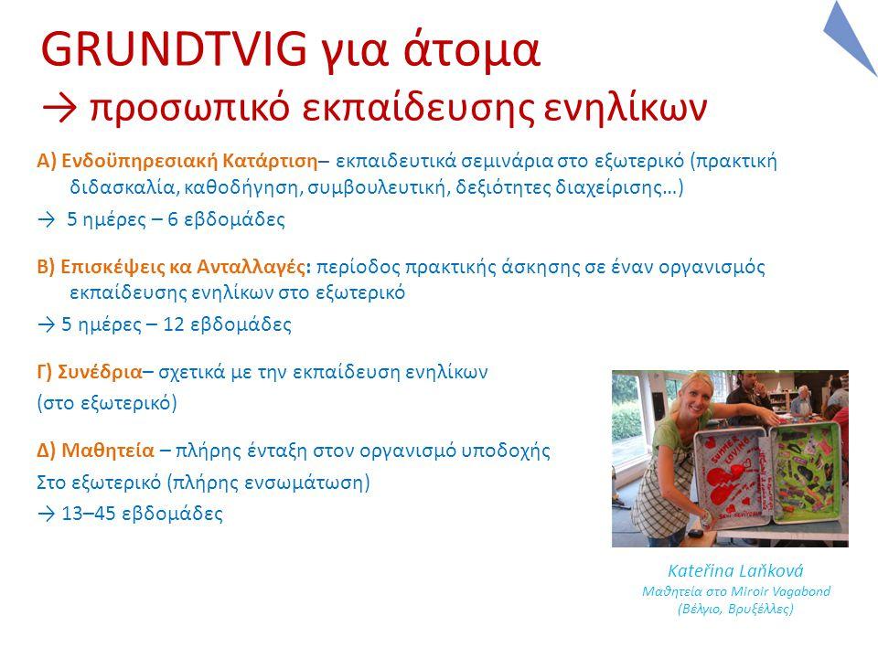 GRUNDTVIG για άτομα → προσωπικό εκπαίδευσης ενηλίκων A) Ενδοϋπηρεσιακή Κατάρτιση– εκπαιδευτικά σεμινάρια στο εξωτερικό (πρακτική διδασκαλία, καθοδήγηση, συμβουλευτική, δεξιότητες διαχείρισης…) → 5 ημέρες – 6 εβδομάδες B) Επισκέψεις κα Ανταλλαγές: περίοδος πρακτικής άσκησης σε έναν οργανισμός εκπαίδευσης ενηλίκων στο εξωτερικό → 5 ημέρες – 12 εβδομάδες Γ) Συνέδρια– σχετικά με την εκπαίδευση ενηλίκων (στο εξωτερικό) Δ) Μαθητεία – πλήρης ένταξη στον οργανισμό υποδοχής Στο εξωτερικό (πλήρης ενσωμάτωση) → 13–45 εβδομάδες Kateřina Laňková Μαθητεία στο Miroir Vagabond (Βέλγιο, Βρυξέλλες)