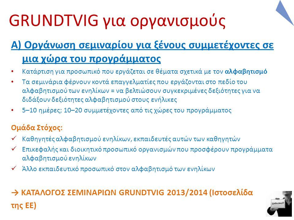 A) Οργάνωση σεμιναρίου για ξένους συμμετέχοντες σε μια χώρα του προγράμματος Κατάρτιση για προσωπικό που εργάζεται σε θέματα σχετικά με τον αλφαβητισμό Τα σεμινάρια φέρνουν κοντά επαγγελματίες που εργάζονται στο πεδίο του αλφαβητισμού των ενηλίκων = να βελτιώσουν συγκεκριμένες δεξιότητες για να διδάξουν δεξιότητες αλφαβητισμού στους ενήλικες 5–10 ημέρες; 10–20 συμμετέχοντες από τις χώρες του προγράμματος Ομάδα Στόχος: Καθηγητές αλφαβητισμού ενηλίκων, εκπαιδευτές αυτών των καθηγητών Επικεφαλής και διοικητικό προσωπικό οργανισμών που προσφέρουν προγράμματα αλφαβητισμού ενηλίκων Άλλο εκπαιδευτικό προσωπικό στον αλφαβητισμό των ενηλίκων → ΚΑΤΑΛΟΓΟΣ ΣΕΜΙΝΑΡΙΩΝ GRUNDTVIG 2013/2014 (Ιστοσελίδα της ΕΕ) GRUNDTVIG για οργανισμούς