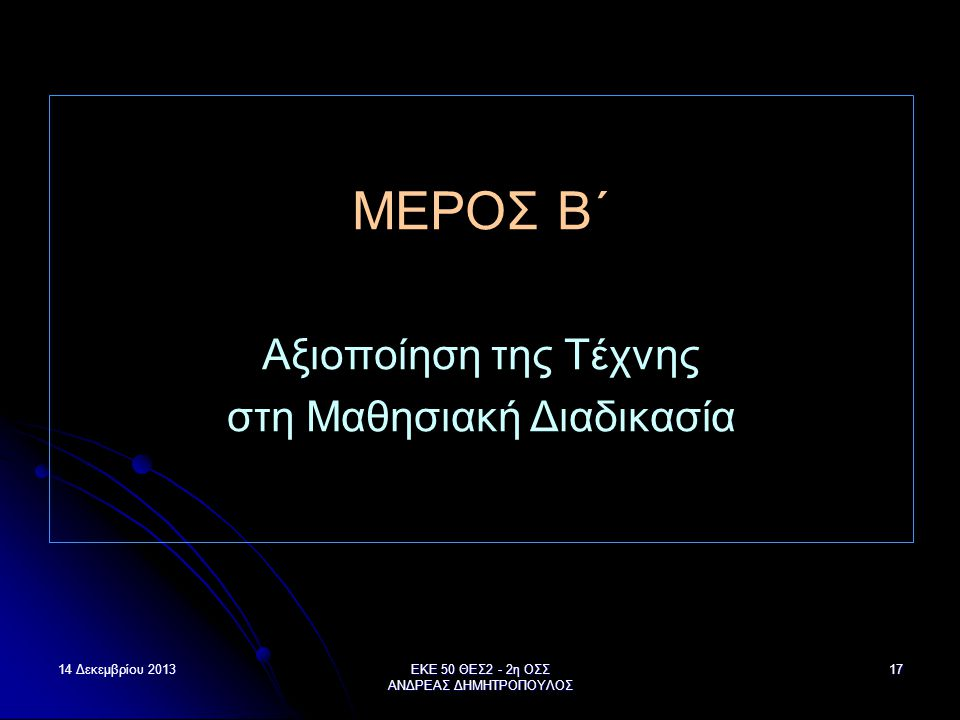 14 Δεκεμβρίου 2013ΕΚΕ 50 ΘΕΣ2 - 2η ΟΣΣ ΑΝΔΡΕΑΣ ΔΗΜΗΤΡΟΠΟΥΛΟΣ 17 ΜΕΡΟΣ B΄ Αξιοποίηση της Τέχνης στη Μαθησιακή Διαδικασία