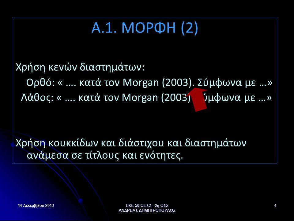 14 Δεκεμβρίου 2013ΕΚΕ 50 ΘΕΣ2 - 2η ΟΣΣ ΑΝΔΡΕΑΣ ΔΗΜΗΤΡΟΠΟΥΛΟΣ 4 Α.1. ΜΟΡΦΗ (2) Χρήση κενών διαστημάτων: Ορθό: « …. κατά τον Morgan (2003). Σύμφωνα με …