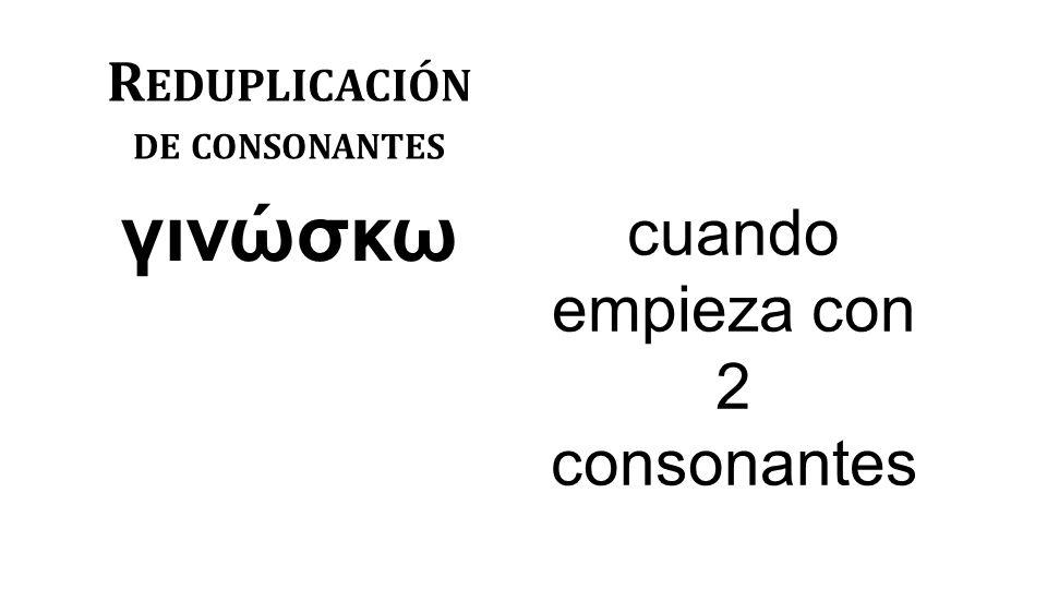 R EDUPLICACIÓN DE CONSONANTES γινώσκω cuando empieza con 2 consonantes