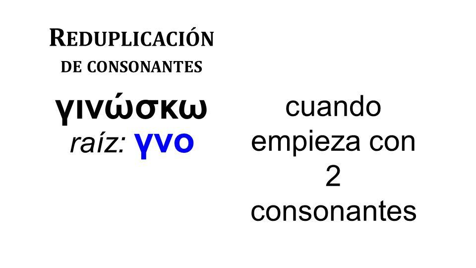 R EDUPLICACIÓN DE CONSONANTES γινώσκω raíz: γνο cuando empieza con 2 consonantes