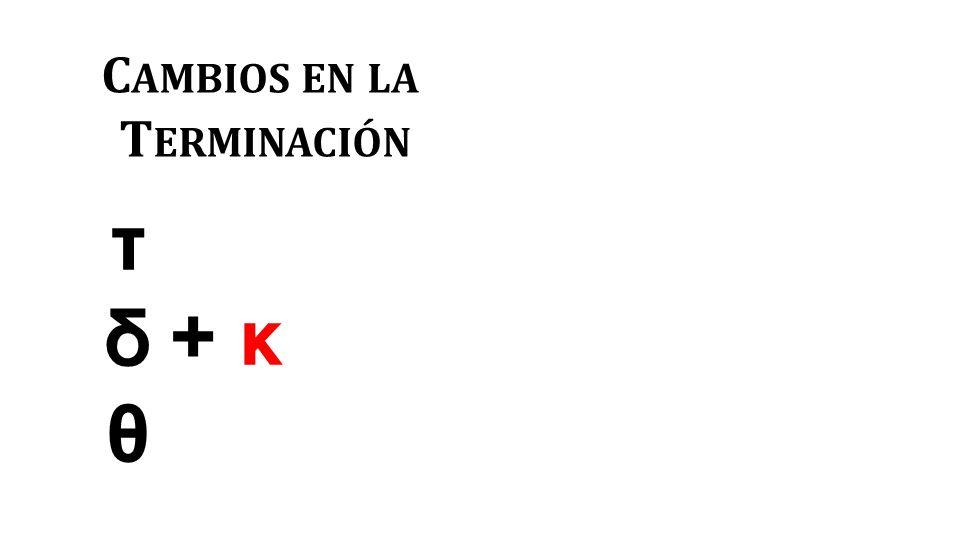 C AMBIOS EN LA T ERMINACIÓN τδθτδθ + κ+ κ